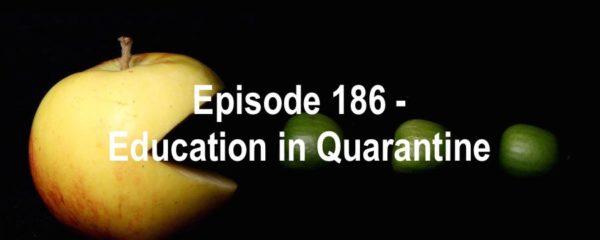 Episode 186 - Education in Quarantine
