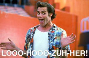 Looo-hooo-zuh-her!